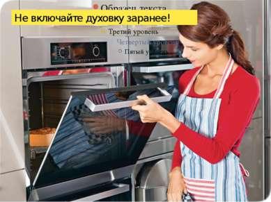 Не включайте духовку заранее!