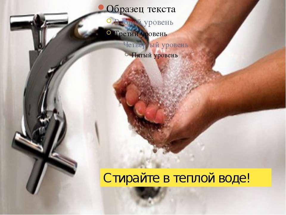 Стирайте в теплой воде!