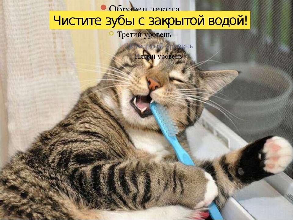 Чистите зубы с закрытой водой!