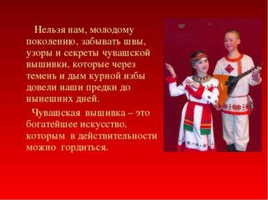 Нельзя нам, молодому поколению, забывать швы, узоры и секреты чувашской вышив...