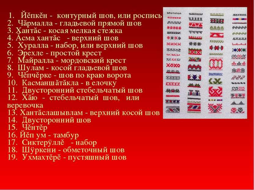 1. Йěпкěн - контурный шов, или роспись 2. Чăрмалла - гладьевой прямой шов...