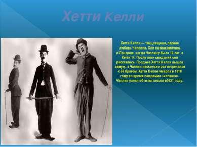 Хетти Келли Хетти Келли— танцовщица, первая любовь Чаплина. Они познакомилис...