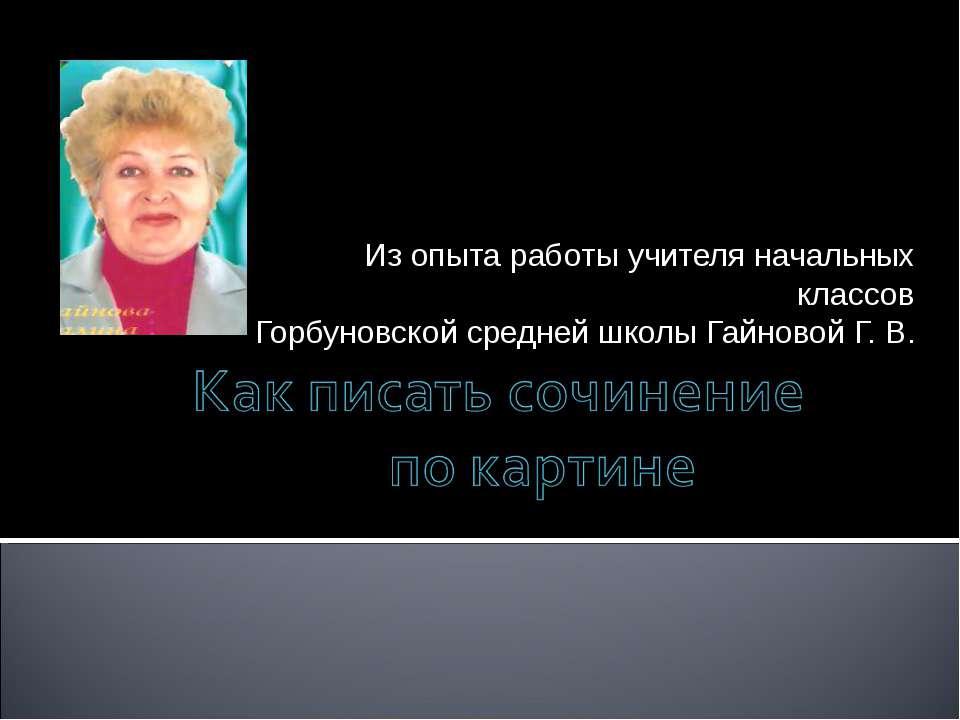Из опыта работы учителя начальных классов Горбуновской средней школы Гайновой...