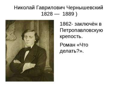 Николай Гаврилович Чернышевский 1828— 1889) 1862- заключён в Петропавловск...
