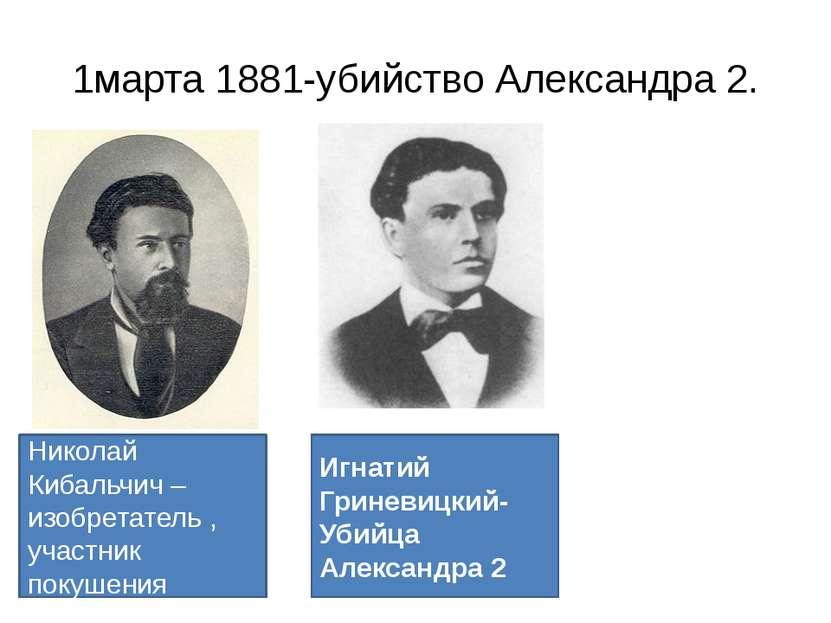 1марта 1881-убийство Александра 2. Николай Кибальчич – изобретатель , участни...