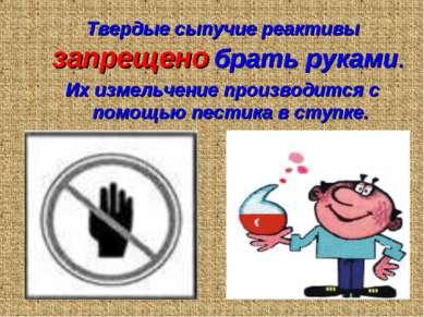 Твердые сыпучие реактивы запрещено брать руками. Их измельчение производится ...