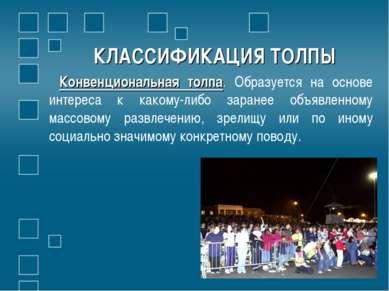 КЛАССИФИКАЦИЯ ТОЛПЫ Конвенциональная толпа. Образуется на основе интереса к к...