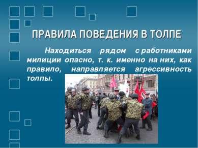 ПРАВИЛА ПОВЕДЕНИЯ В ТОЛПЕ Находиться рядом сработниками милиции опасно, т. к...