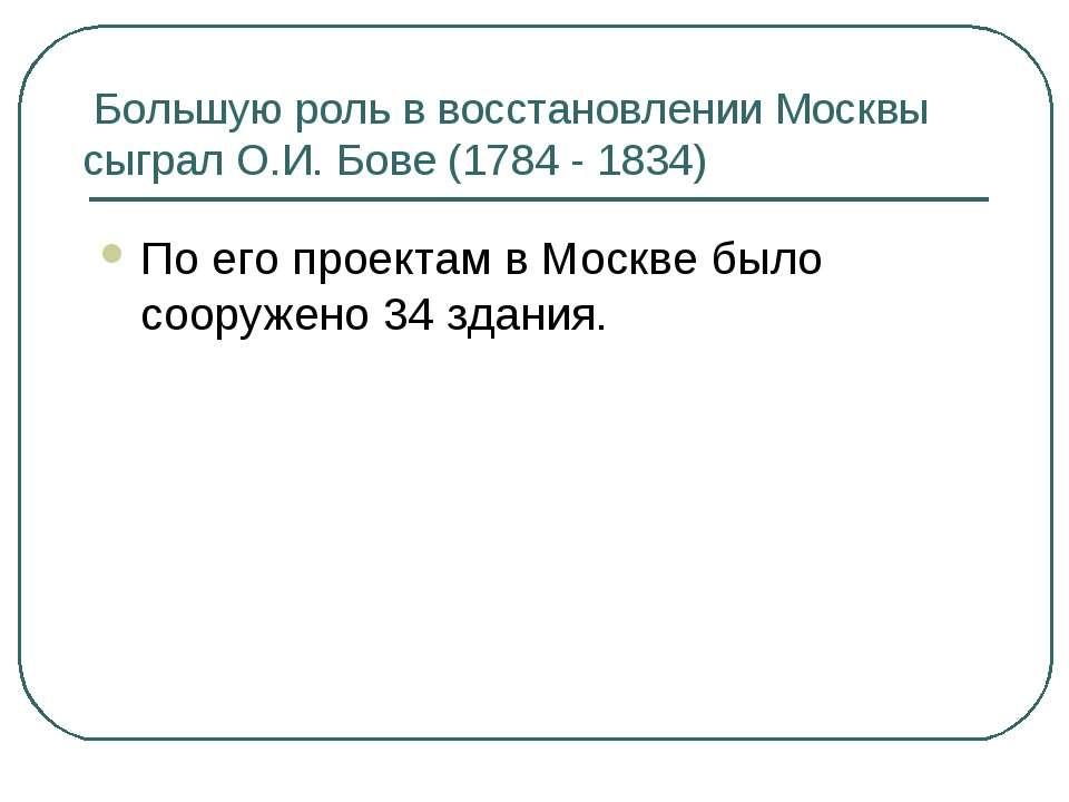 Большую роль в восстановлении Москвы сыграл О.И. Бове (1784 - 1834) По его пр...