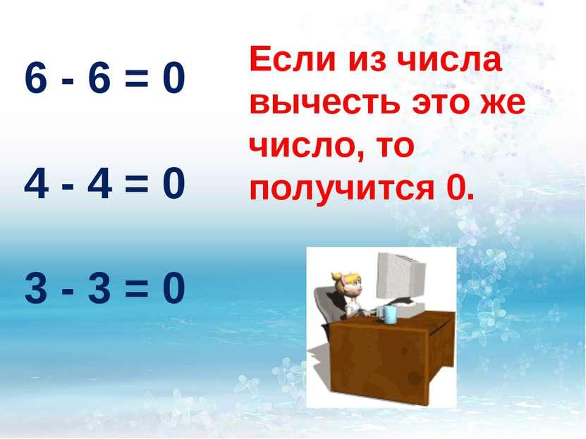 Если из числа вычесть это же число, то получится 0. 6 - 6 = 0 4 - 4 = 0 3 - 3...