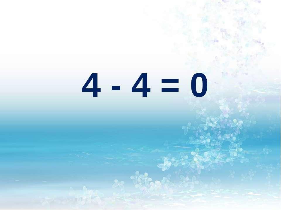 4 - 4 = 0