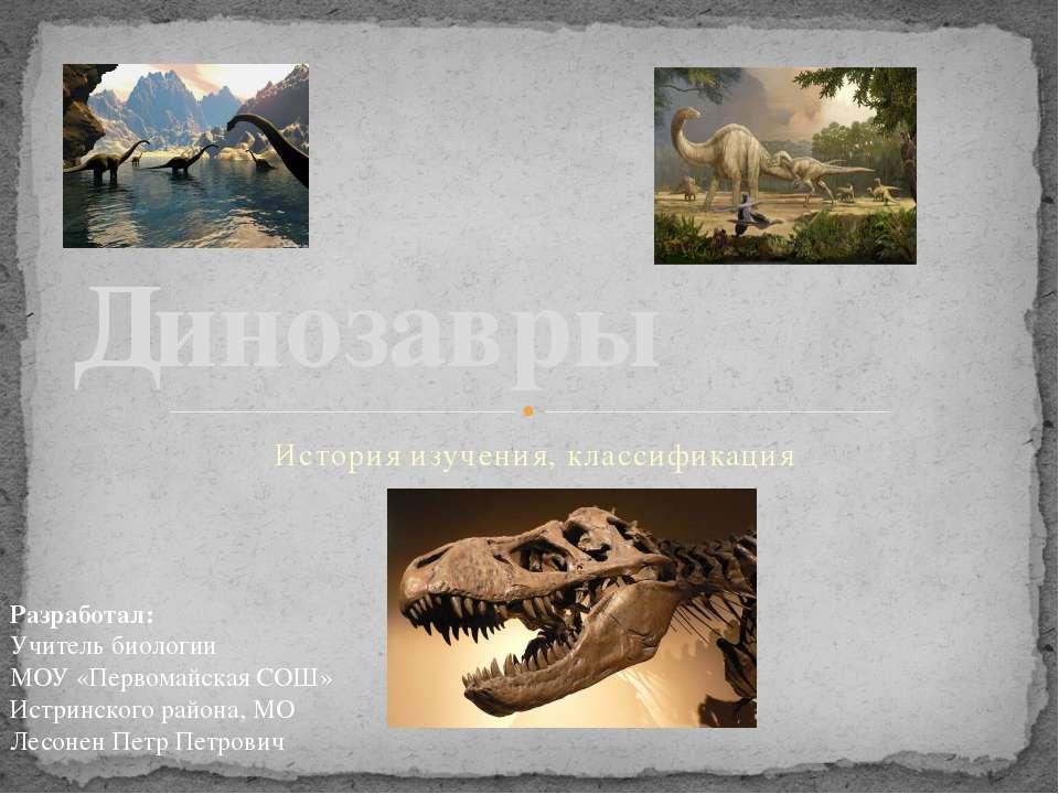 История изучения, классификация Динозавры Разработал: Учитель биологии МОУ «П...