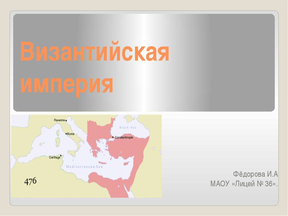 Византийская империя Фёдорова И.А МАОУ «Лицей № 36».