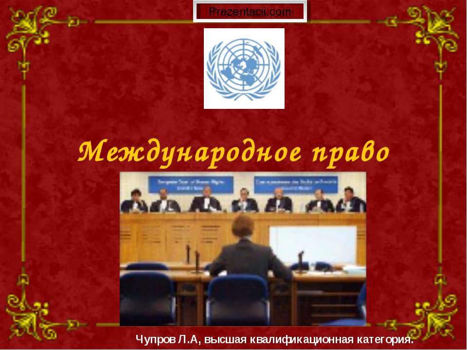 Международное право человека Чупров Л.А, высшая квалификационная категория.