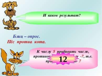 Блиц – опрос. Пёс против кота. Из числа 5 вычесть число -7, означает… К числу...