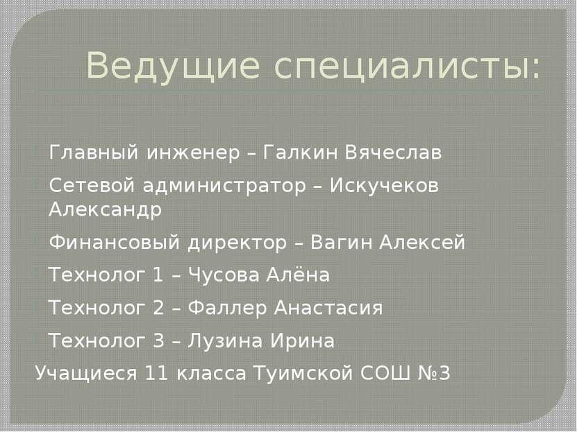 Ведущие специалисты: Главный инженер – Галкин Вячеслав Сетевой администратор ...