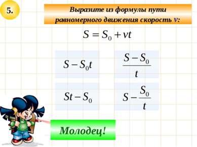 5. Выразите из формулы пути равномерного движения скорость v: Не верно! Молодец!