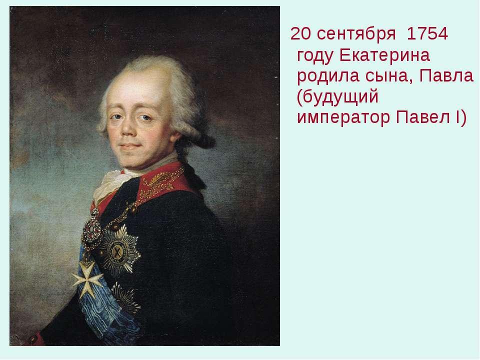 20 сентября 1754 году Екатерина родила сына, Павла (будущий император Павел I)