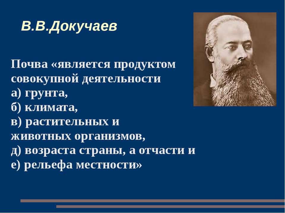 В.В.Докучаев Почва «является продуктом совокупной деятельности а) грунта, б) ...