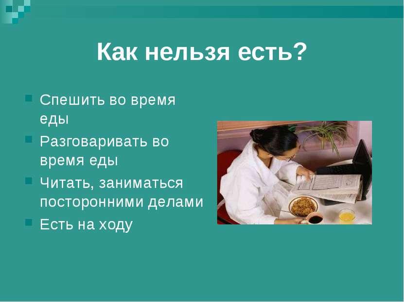 Как нельзя есть? Спешить во время еды Разговаривать во время еды Читать, зани...