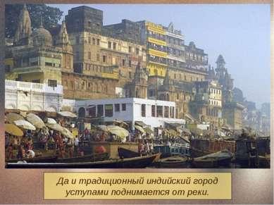 Да и традиционный индийский город уступами поднимается от реки.