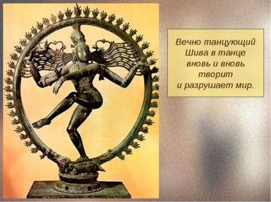Вечно танцующий Шива в танце вновь и вновь творит и разрушает мир.