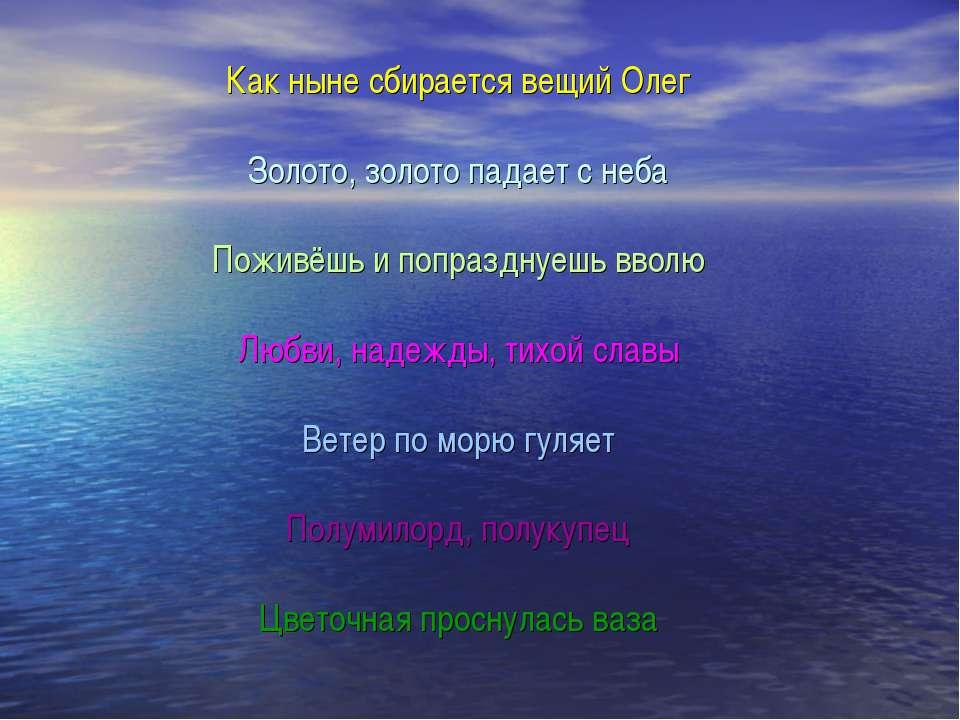 Как ныне сбирается вещий Олег Золото, золото падает с неба Поживёшь и попразд...