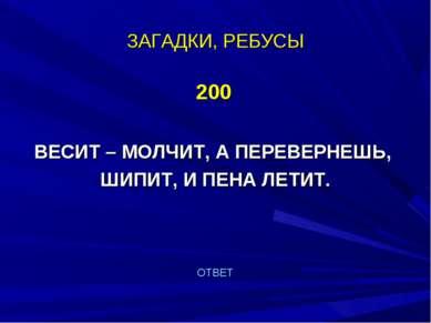ЗАГАДКИ, РЕБУСЫ 200 ВЕСИТ – МОЛЧИТ, А ПЕРЕВЕРНЕШЬ, ШИПИТ, И ПЕНА ЛЕТИТ. ОТВЕТ