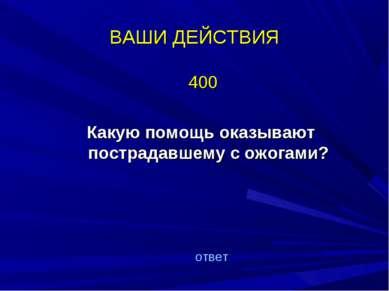 ВАШИ ДЕЙСТВИЯ 400 Какую помощь оказывают пострадавшему с ожогами? ответ