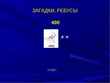 ЗАГАДКИ, РЕБУСЫ 400 В Ж ОТВЕТ