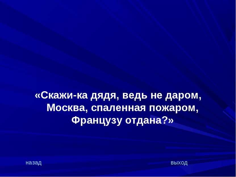 «Скажи-ка дядя, ведь не даром, Москва, спаленная пожаром, Французу отдана?» н...