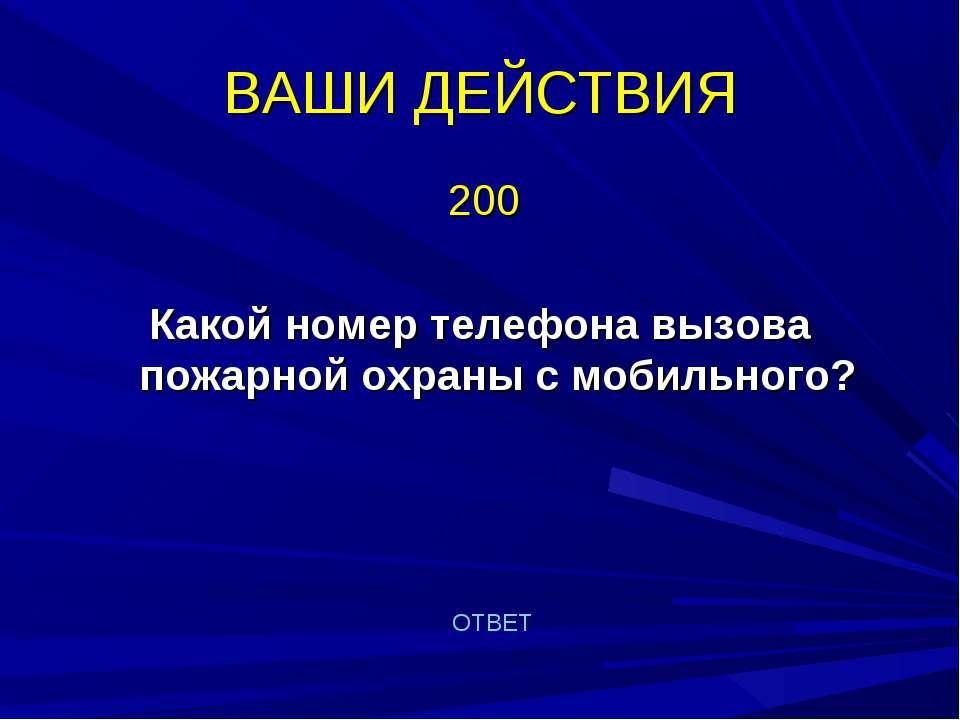 ВАШИ ДЕЙСТВИЯ 200 Какой номер телефона вызова пожарной охраны с мобильного? О...