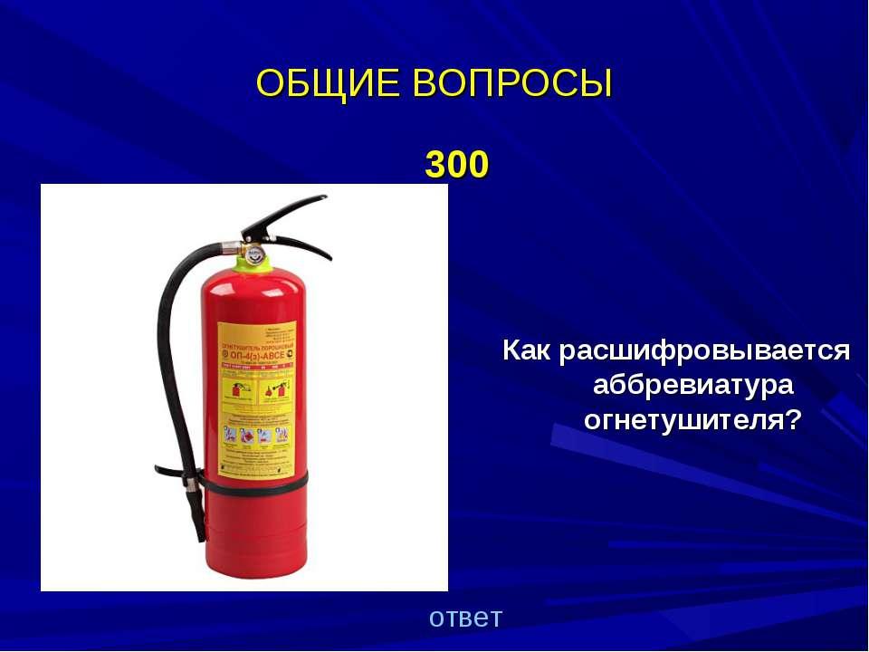 ОБЩИЕ ВОПРОСЫ 300 Как расшифровывается аббревиатура огнетушителя? ответ
