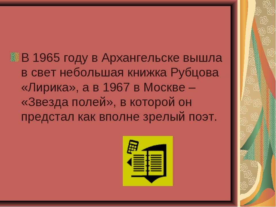 В 1965 году в Архангельске вышла в свет небольшая книжка Рубцова «Лирика», а ...
