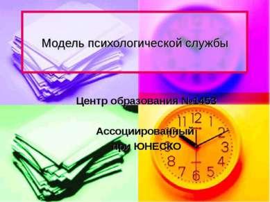 Модель психологической службы Центр образования №1453 Ассоциированный при ЮНЕСКО