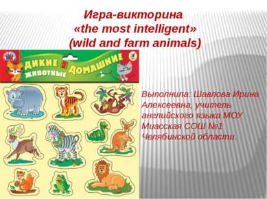 Игра-викторина «the most intelligent» (wild and farm animals) Выполнила: Шавл...