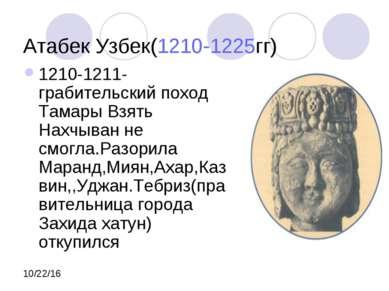 Атабек Узбек(1210-1225гг) 1210-1211- грабительский поход Тамары Взять Нахчыва...