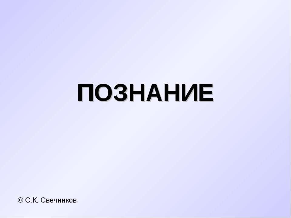 ПОЗНАНИЕ © С.К. Свечников