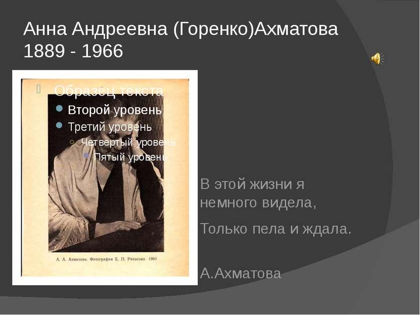 Анна Андреевна (Горенко)Ахматова 1889 - 1966 В этой жизни я немного видела, Т...