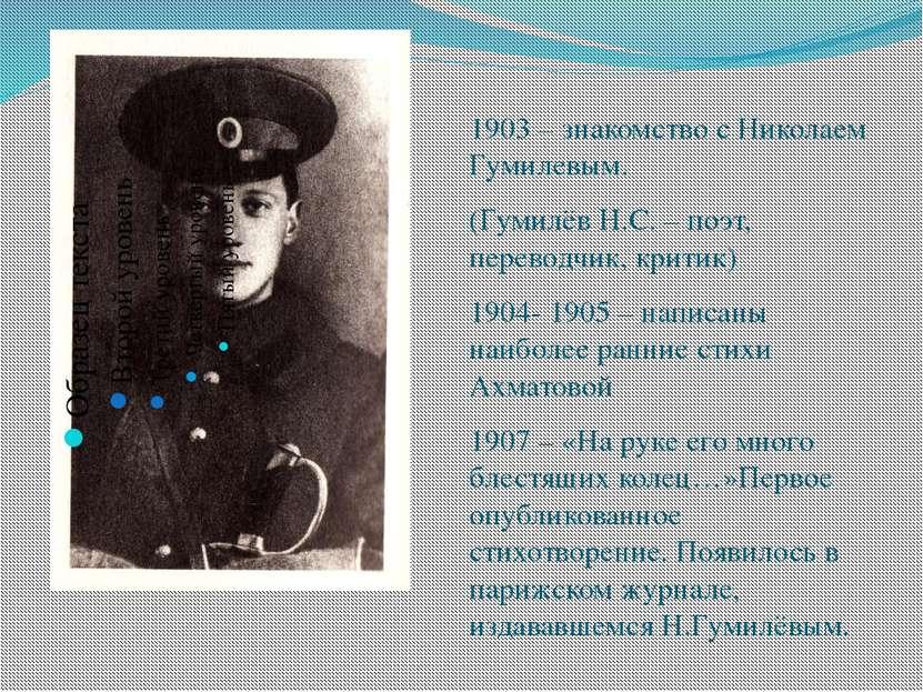 1903 – знакомство с Николаем Гумилевым. (Гумилёв Н.С. – поэт, переводчик, кри...