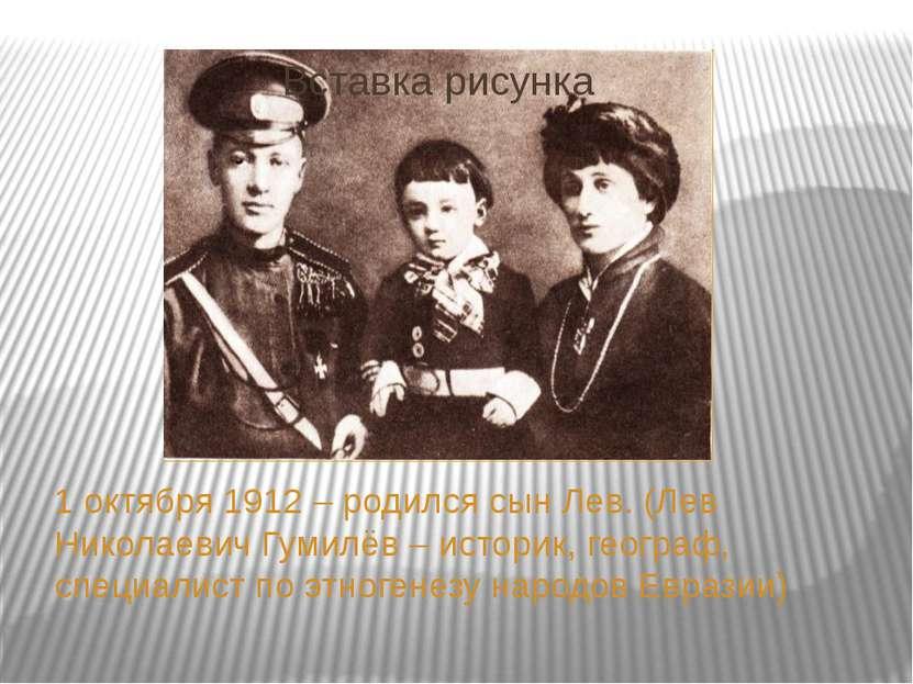 1 октября 1912 – родился сын Лев. (Лев Николаевич Гумилёв – историк, географ,...
