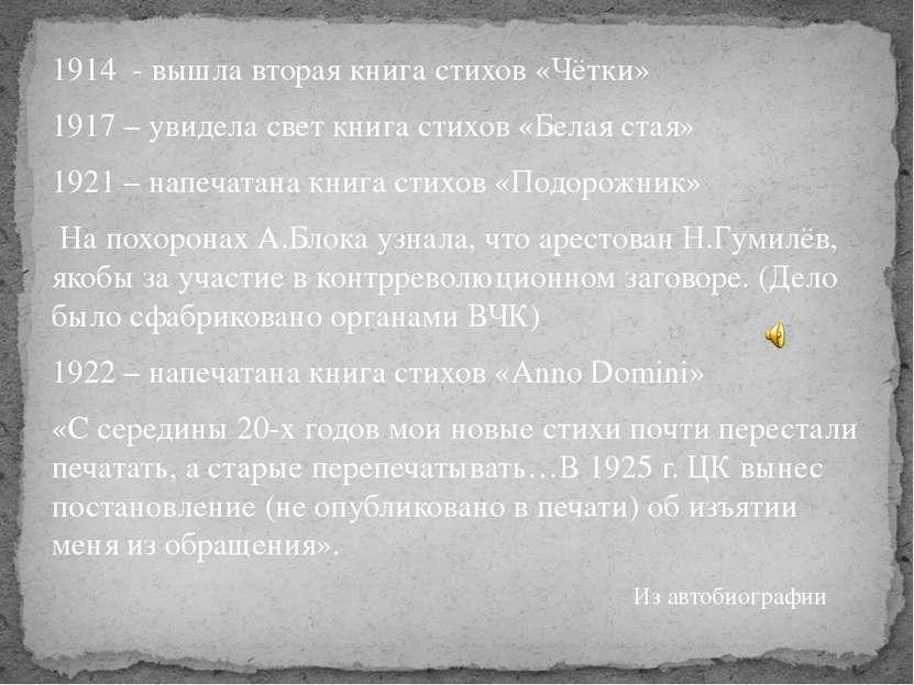 1914 - вышла вторая книга стихов «Чётки» 1917 – увидела свет книга стихов «Бе...