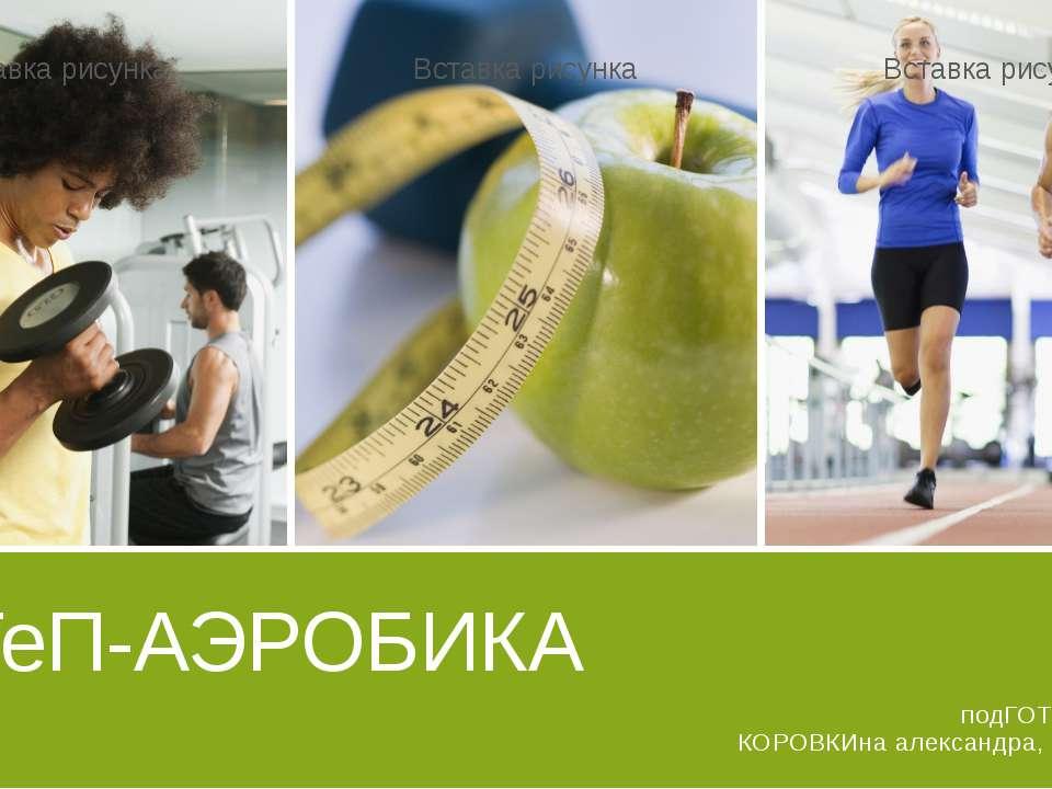 СТеП-АЭРОБИКА подГОТОВИЛА: КОРОВКИна александра, 10 класс