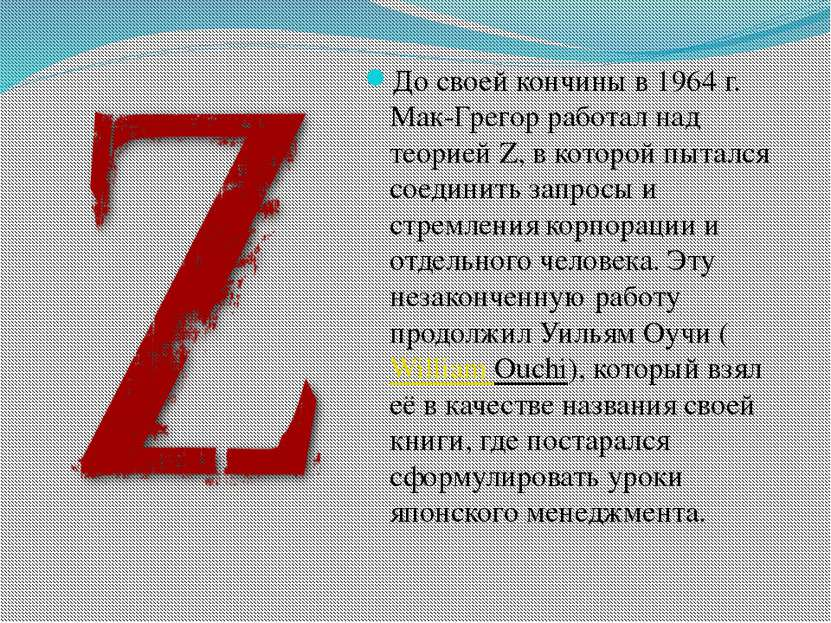До своей кончины в 1964 г. Мак-Грегор работал над теорией Z, в которой пыталс...