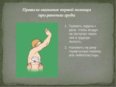 Правила оказания первой помощи при ранении груди Прижать ладонь к ране, чтобы...
