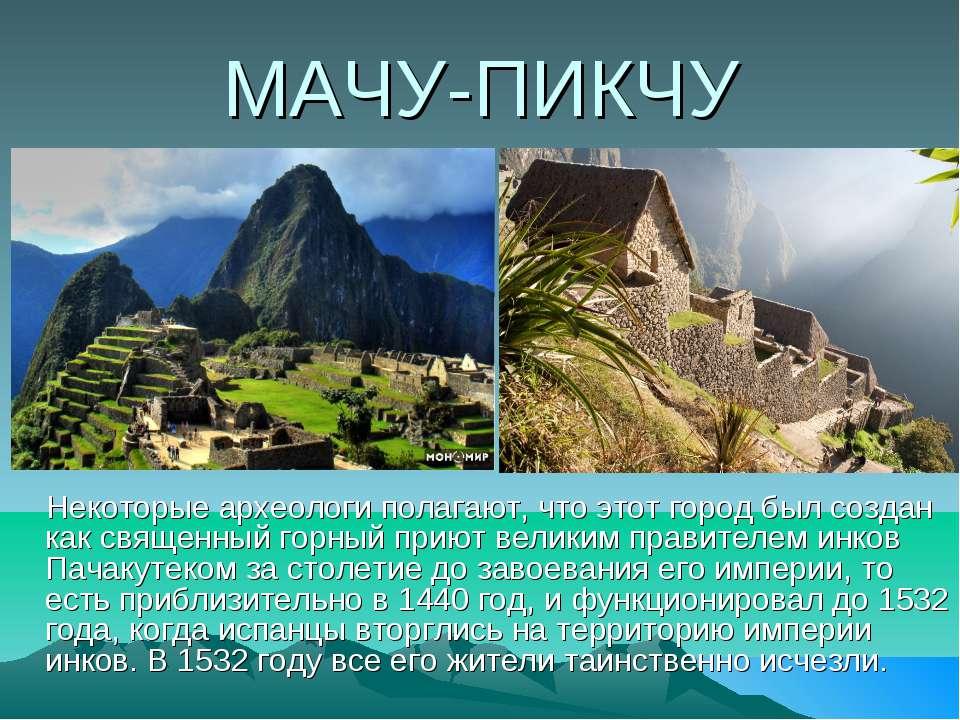 МАЧУ-ПИКЧУ Некоторые археологи полагают, что этот город был создан как священ...