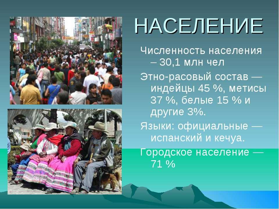 НАСЕЛЕНИЕ Численность населения – 30,1 млн чел Этно-расовый состав — индейцы ...