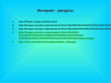 Интернет - ресурсы http://flower.onego.ru/index.html http://images.yandex.ru/...