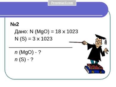 №2 Дано: N (MgO) = 18 x 1023 N (S) = 3 x 1023 ______________________ n (MgO)...