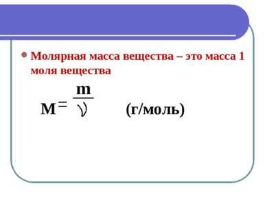 Молярная масса вещества – это масса 1 моля вещества m M (г/моль)